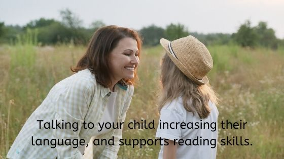 Talking to your child increasing their language, and supports reading skills.